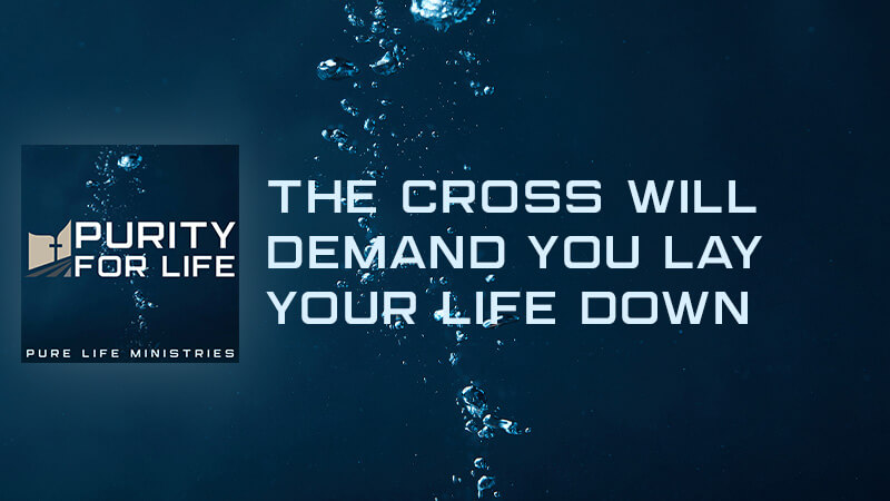 The Cross Will Demand You Lay Your Life Down