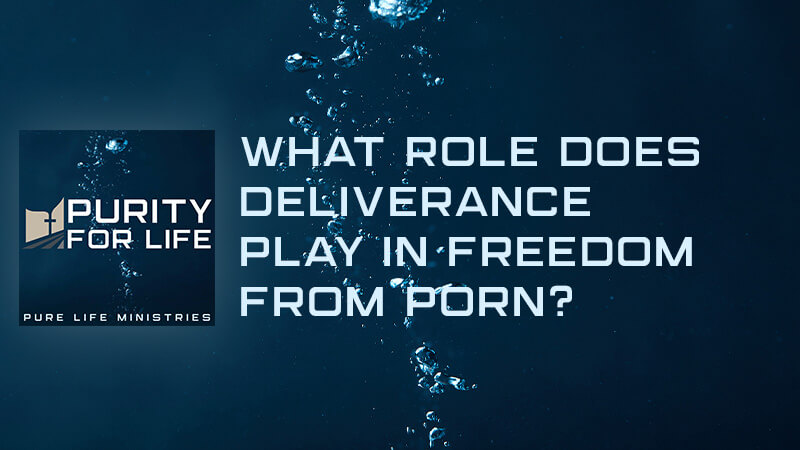 What Role Does Deliverance Play in Freedom from Porn?