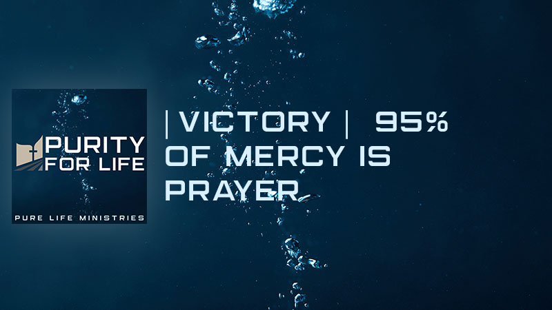 Purity for Life Episode # 453 - |Victory| 95% of Mercy is Prayer