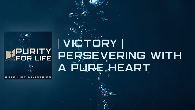 Purity for Life Episode #454: |Victory| Persevering with a Pure Heart