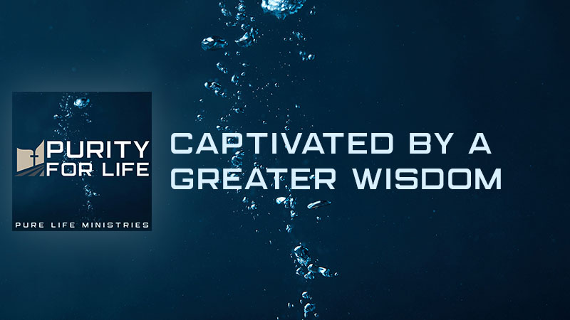 Purity for Life Episode #455 - Captivated by a Greater Wisdom