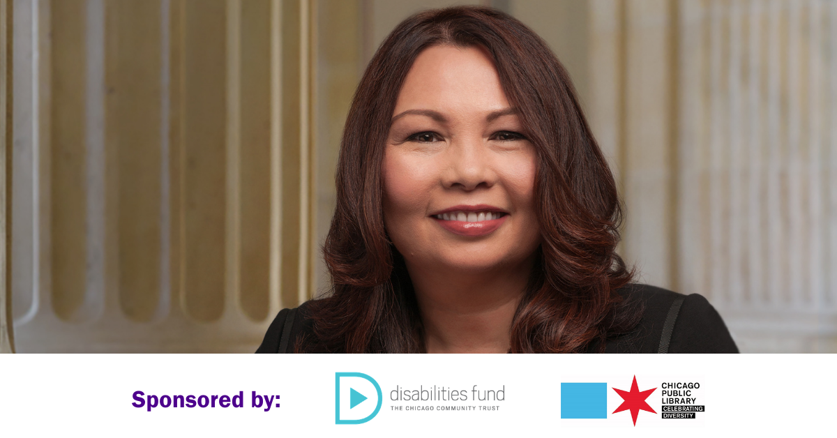 Senator Tammy Duckworth. Smiling woman with curled reddish-brown hair, a lack blazer, and pink lipstick posing in front of plaster columns. Sponsored by Disabilities Fund at the Chicago Community Trust and Chicago Public Library Celebrating Diversity.