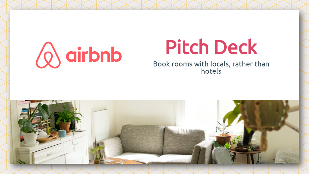 This deck is inspired by Airbnb's successful pitch deck that led them to become a 4.7 billion dollar company. Get inspired by the information they highlighted and the structure they followed for their startup pitch deck.