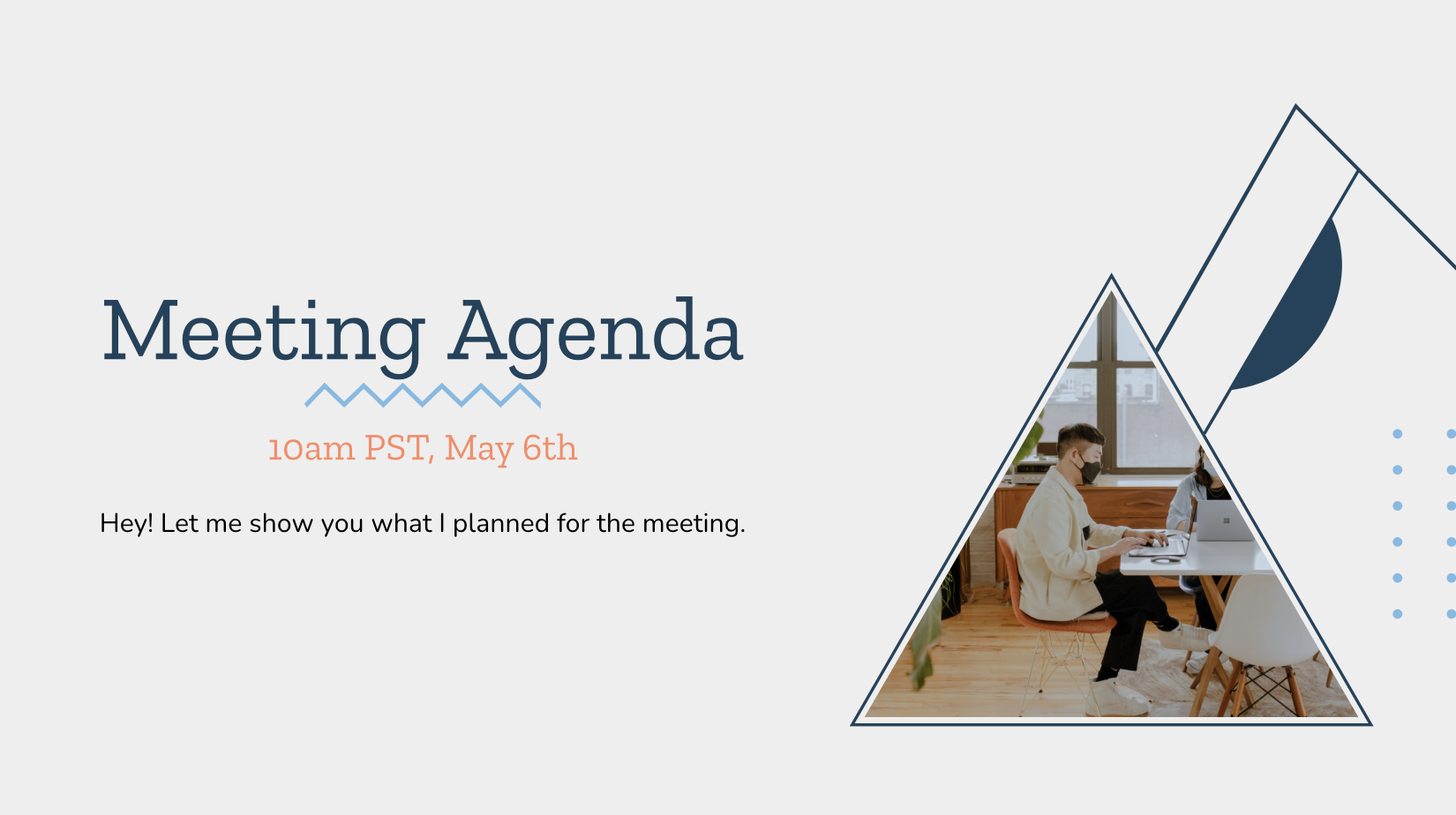 Do you think meetings without agenda is loss of time? This template is for you. Just type in details, put the meeting time&link and ask for questions before hand! Normalize meeting with agendas!