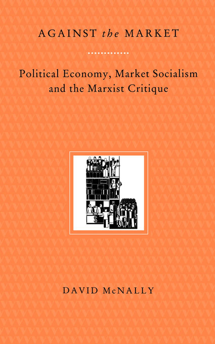 Book jacket for Against the Market: Political Economy, Market Socialism and the Marxist Critique by David McNally