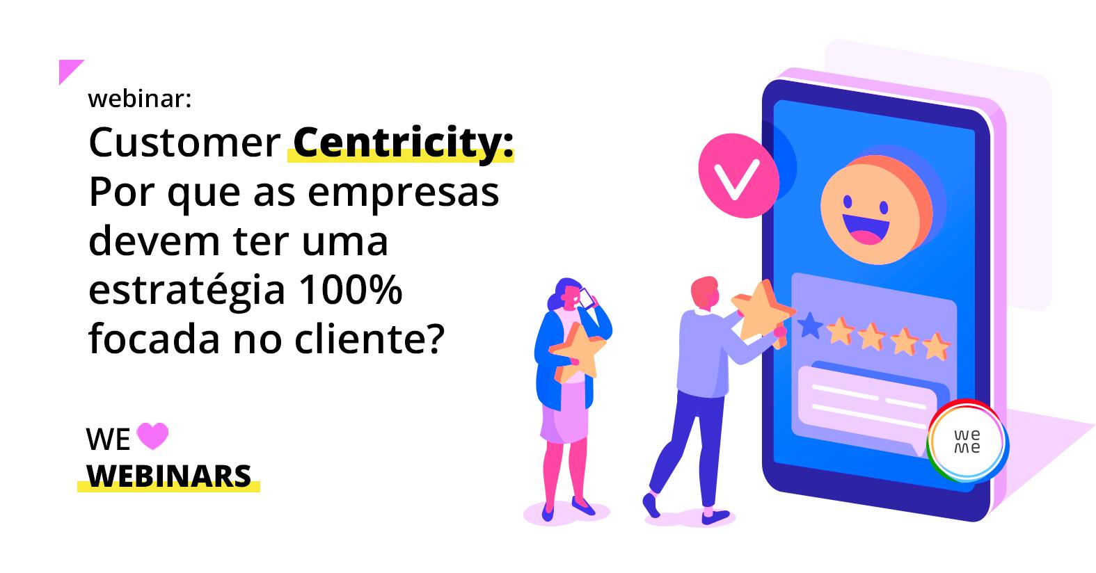 Customer Centricity: Por que as empresas devem ter uma estratégia 100% focada no cliente?