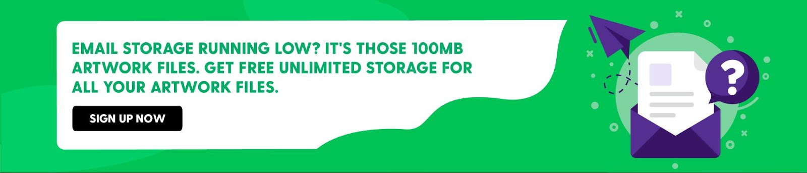Email Storage Running Low? It's those 100MB Artwork Files.Get FREE Unlimited Storage for all your Artwork files.https://artwork.bizongo.com/sign-up