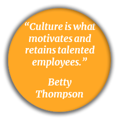 Culture is what motivates and retains talented employees - Betty Thompson