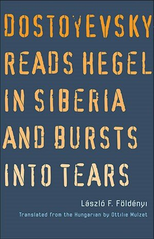 Book Cover Dostoyevsky reads Hegel in Siberia and Burts into Tears Image courtesy of the author.