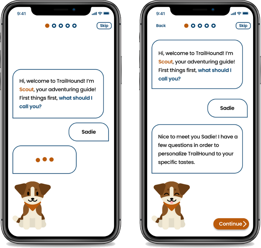 "Two iPhones showing portions of the onboarding process. They both feature the app mascot, Scout. On the left screen he has a speech bubble saying ""Hi, welcome to trailhound! I'm Scout, your adventuring guide! First things first, what should I call you?"". The user input reads ""Sadie"". Scout can then be seen typing. The right screen is a continuation of the conversation, with Scout's response reading ""Nice to meet you Sadie! I have a few questions in order to personalize TrailHound to your specific tastes."""