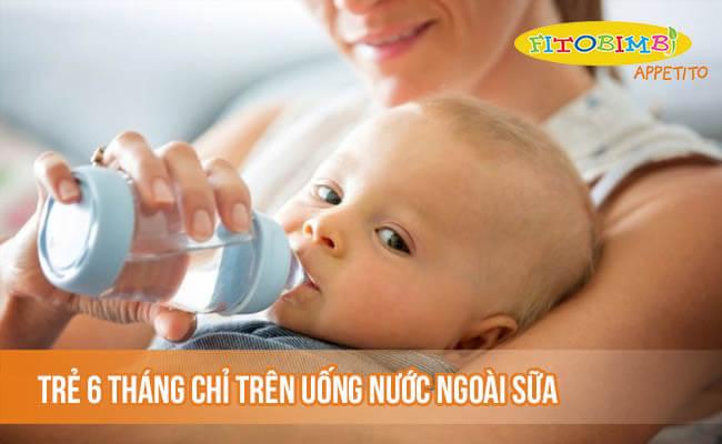 Trẻ 6 tháng chỉ nên uống nước lọc ngoài sữa mẹ hoặc sữa công thức