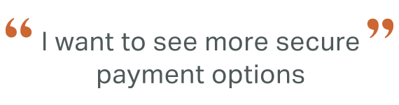 """Quote: """" I want to see more secure payment options"""""""