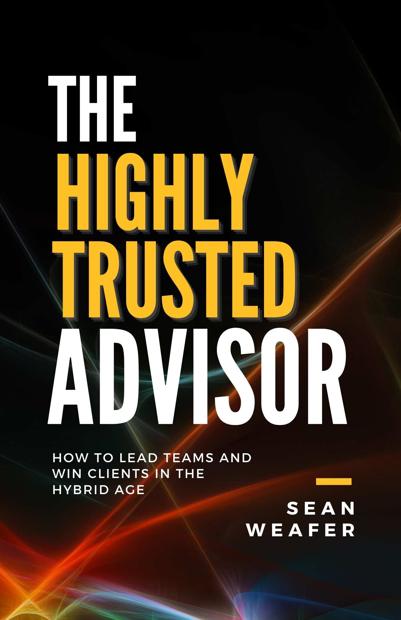 The Highly Trusted Advisor: How to Lead Teams and Win Clients in the Hybrid Age
