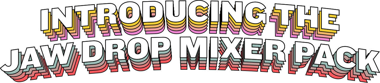 Introducing The Jaw Drop Mixer Pack