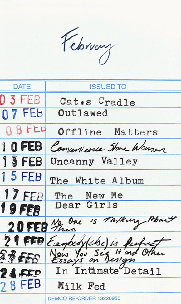 Books read in February 2021: 3 February - Cat's Cradle. 7 February - Outlawed. 8 February - Offline Matters. 10 February - Convenience store Woman. 13 February - Uncanny Valley. 15 February - The White Album. 17 February - The New Me. 19 February - Dear Girls. 20 February - No One Is Talking About This. 21 February - Everybody (Else) Is Perfect. 23 February - Now You See It and Other Essays on Design. 24 February - In Intimate Detail. 28 February - Milk Fed.