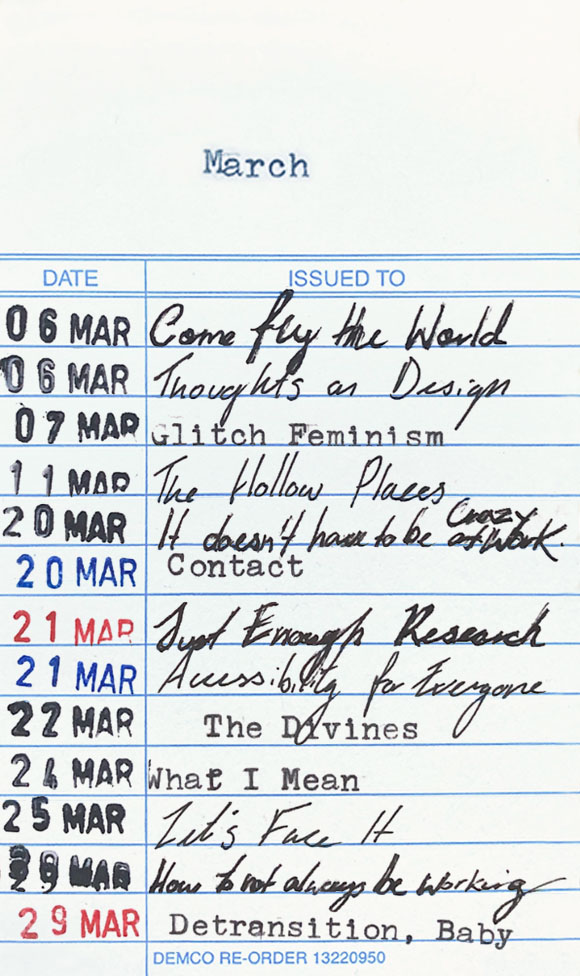 Books read in March 2021: 6 March - Come Fly the World. 6 March - Thoughts on Design. 7 March - Glitch Feminism. 11 March - The Hollow Places. 20 March - It Doesn't Have to Be Crazy at Work. 20 March - Contact. 21 March - Just Enough Research. 21 March - Accessibility for Everyone. 22 March - The Divines. 24 March - What I Mean. 25 March - Let's Face It. 29 March - How to Not Always Be Working. 29 March - Detransition, Baby.