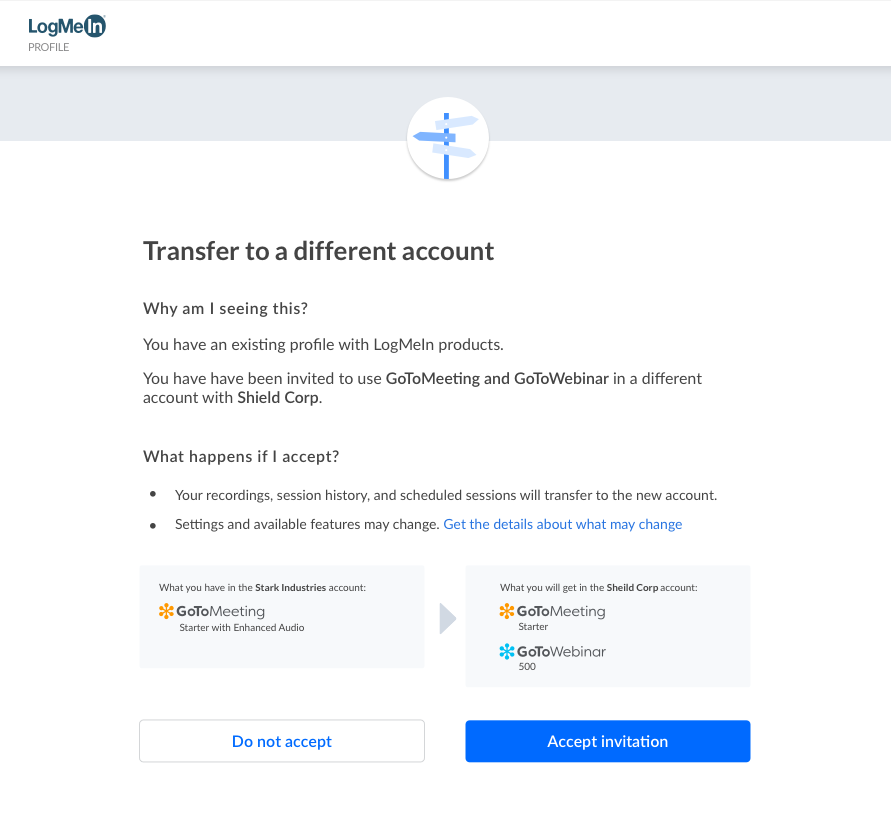 Transfer to a different account page. Why am I seeing this? You have an existing profile with LogMeIn products. You have been invited to use GoToMeeting and GoToWebinar in a different account with Shield Corp.