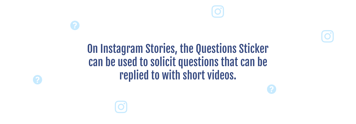 On Instagram stories, the Questions Sticker can be used to solicit questions that can be replied to with short videos.