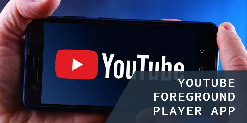 Develop a Youtube Foreground Player App
