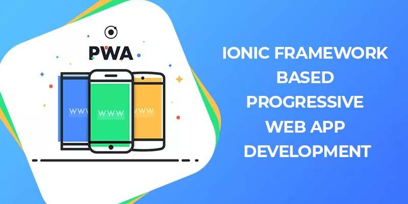 Ionic Framework Based Progressive Web App Development