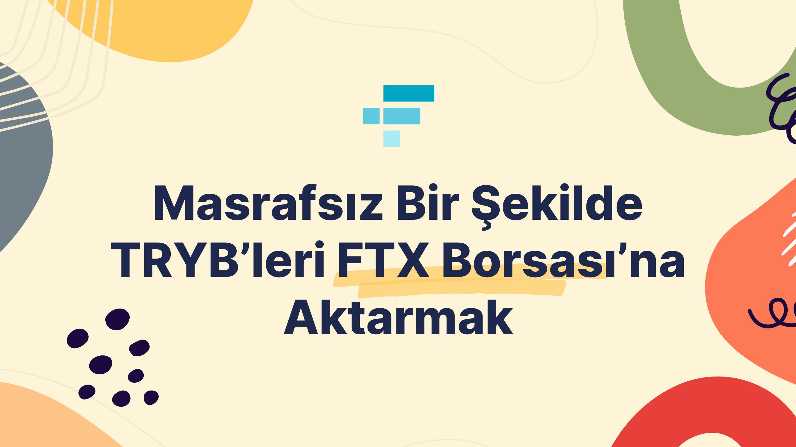 Masrafsız Bir Şekilde TRYB'leri FTX Borsası'na Aktarmak