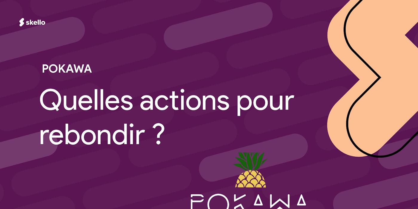 POKAWA: quelles actions pour rebondir ?