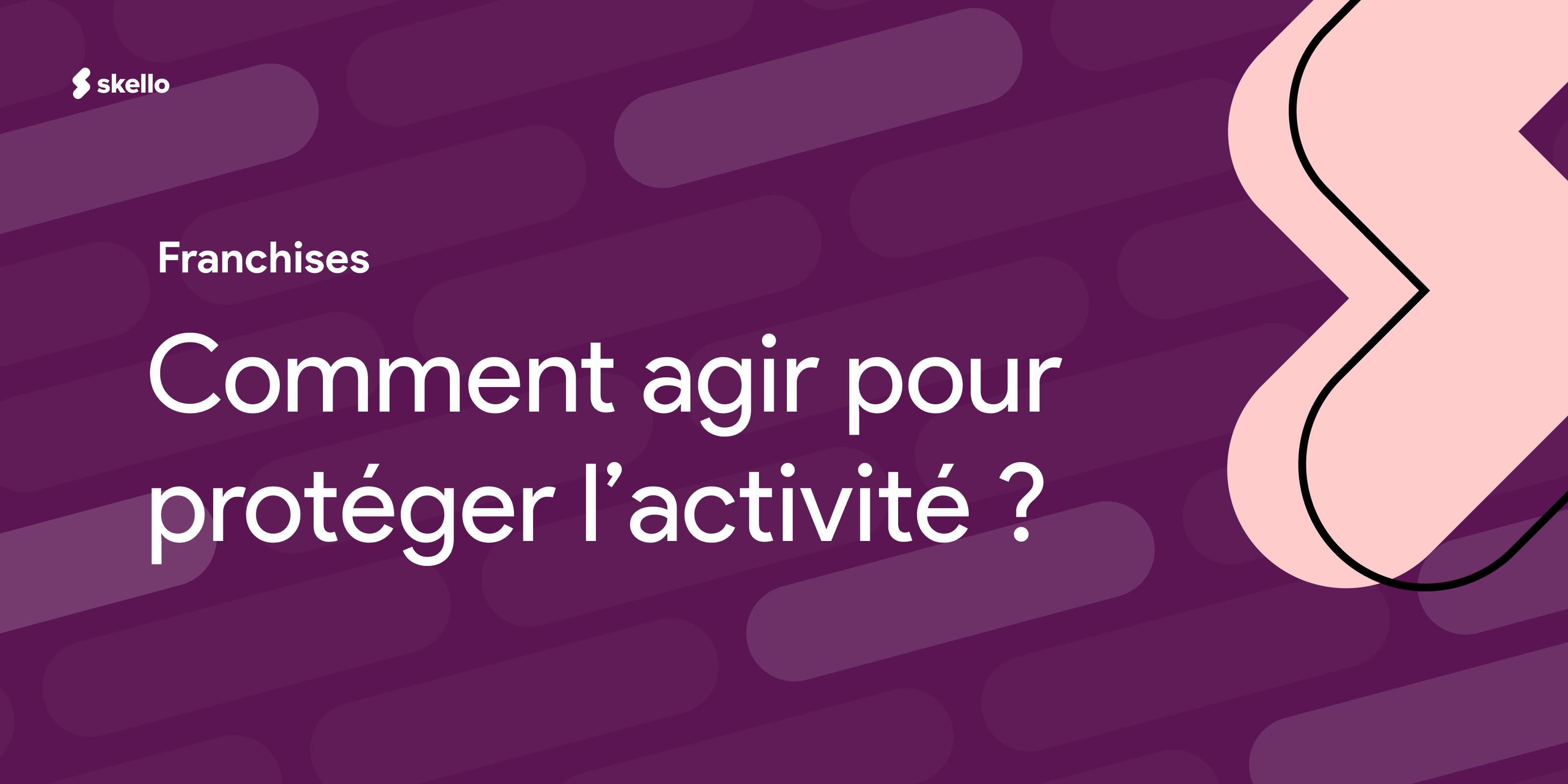 Franchisés: comment agir pour protéger votre activité?