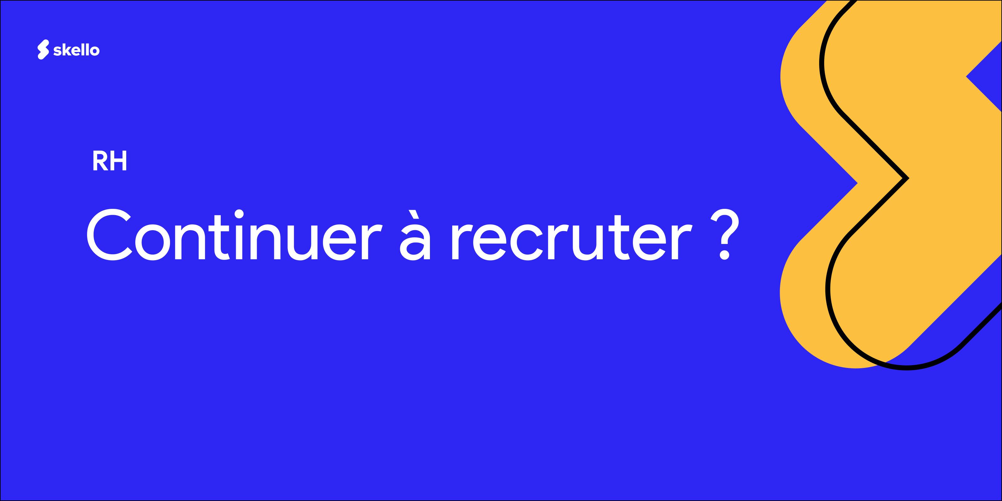 Pourquoi devriez-vous continuer à recruter?