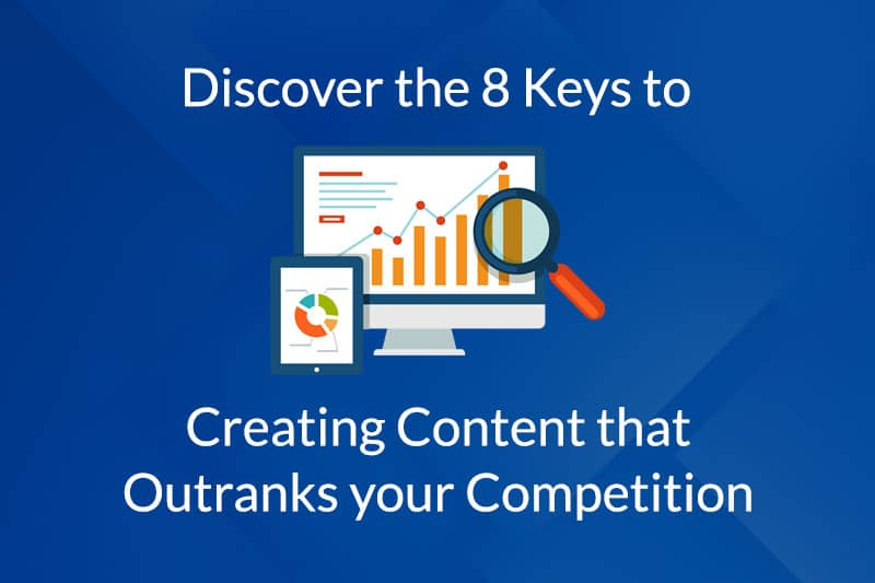 Discover the 8 Keys to Creating Content that Outranks Your Competition