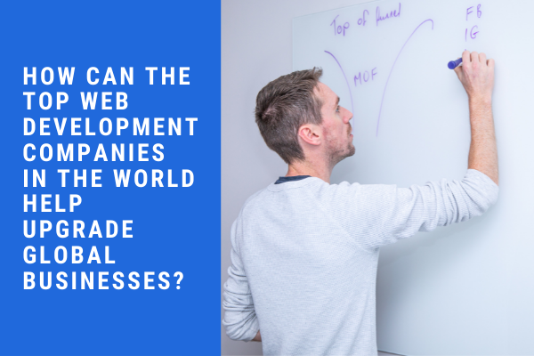 How can the top web development companies in the world help upgrade global businesses?
