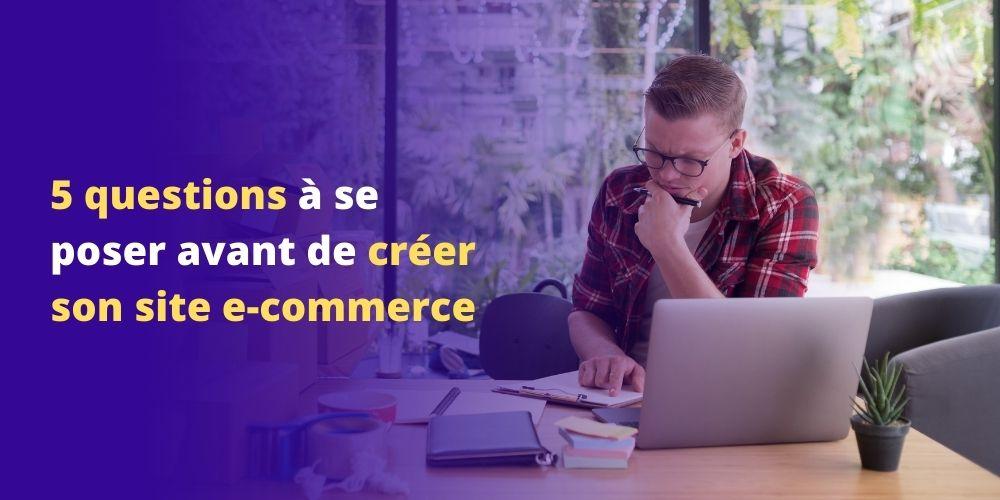 5 questions à se poser avant de créer son site e-commerce