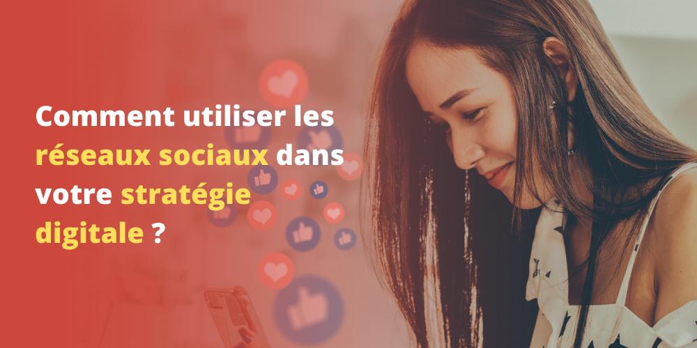 Comment utiliser les réseaux sociaux dans votre stratégie digitale ?