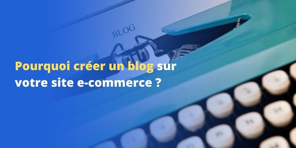 Pourquoi créer un blog sur votre site e-commerce ?