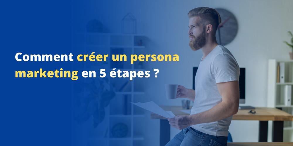 Comment créer un persona marketing en 5 étapes ?