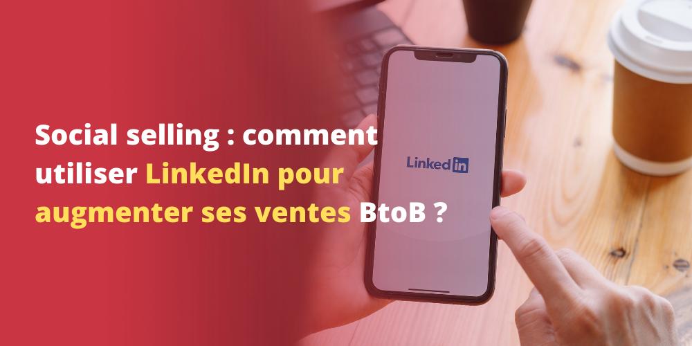 Social selling : comment utiliser LinkedIn pour augmenter ses ventes BtoB ?