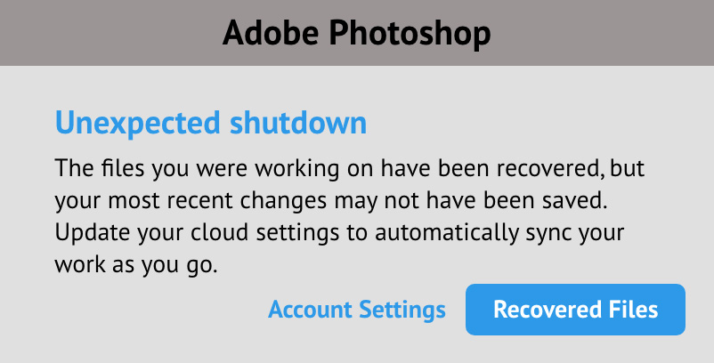 Headline: Unexpected Shutdown           Body: The files you were working on have been recovered, but your most recent changes may not have been saved. Update your cloud settings to automatically sync your work as you go.           Buttons: Recovered Files, Account Settings