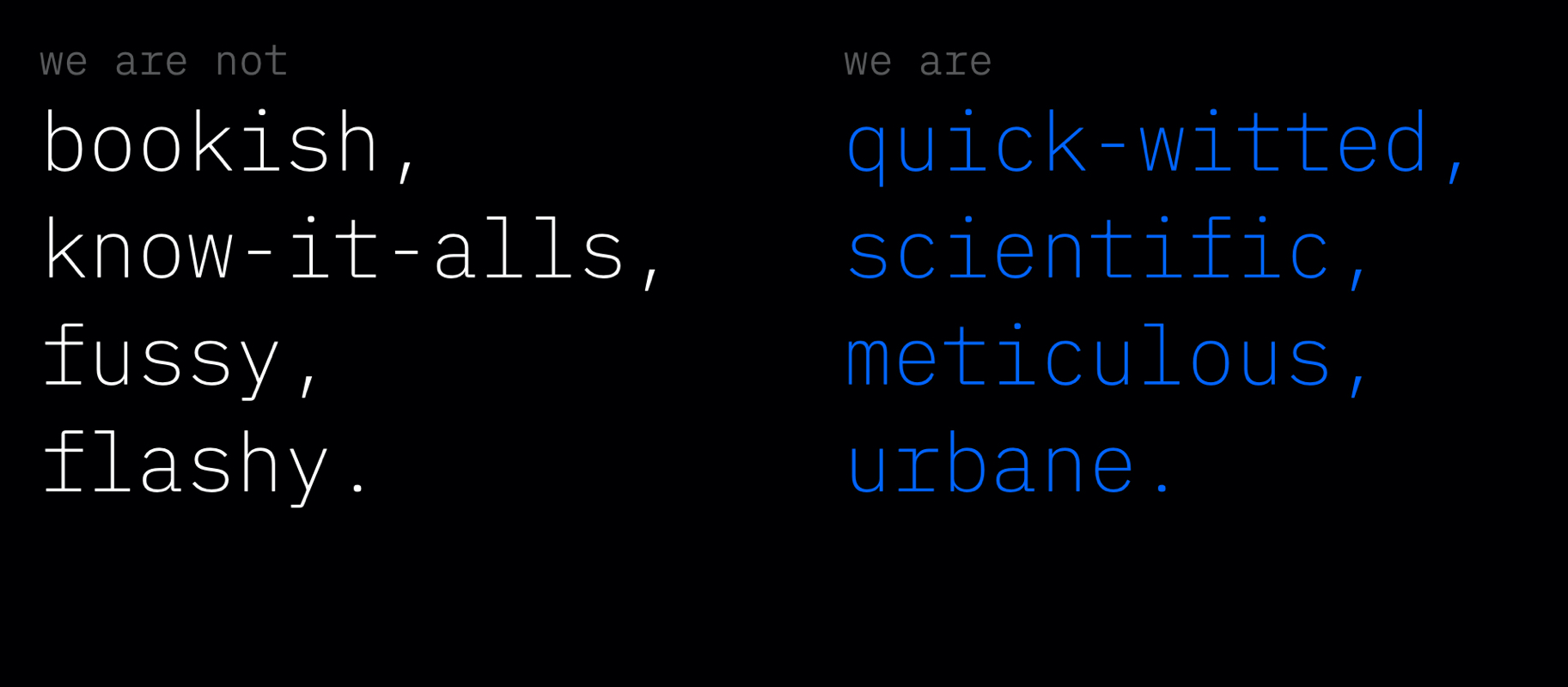 We are not bookish, know-it-alls, fussy, flashy. we are quick-witted, scientific, meticulous, urbane.