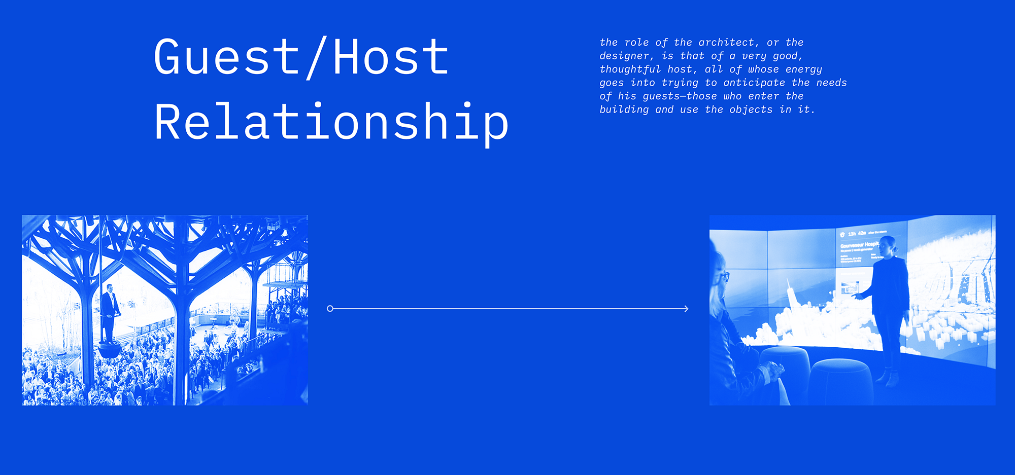 The guest host relationship: the role of the architect, or the designer, is that of a very good, thoughtful host, all of whose energy goes into trying to anticipate the needs of his guests—those who enter the building and use the objects in it.