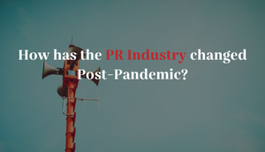 How has the PR Industry changed post-pandemic?
