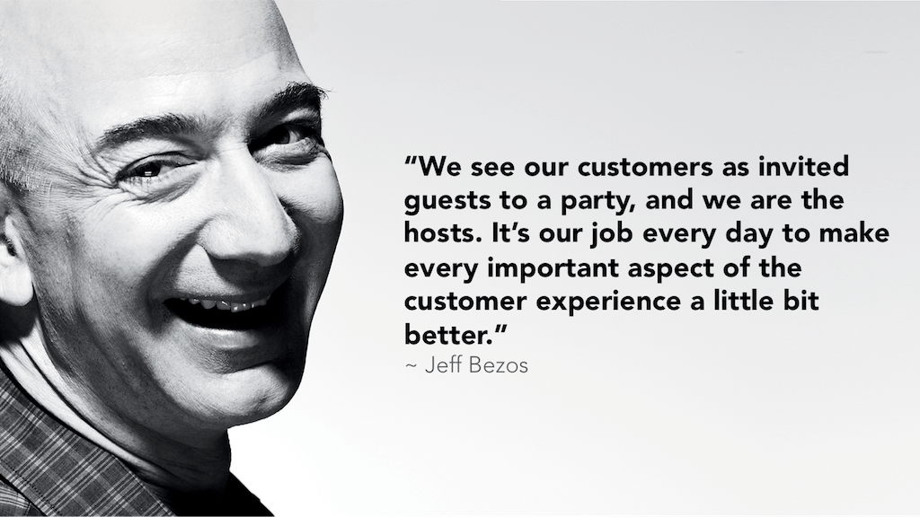 """We see our customers as invited guests to a party, and we are the hosts. It's our job every day to make every important aspect of the customer experience a little bit better.""– Jeff Bezos, founder and CEO of Amazon"
