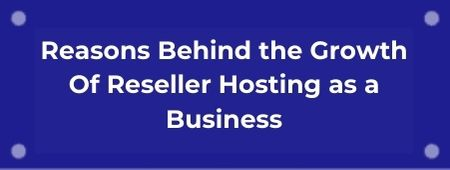 Reasons Behind the Growth Of Reseller Hosting as a Business