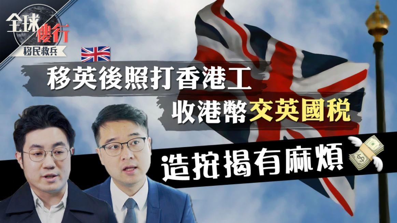 【全球樓行】移民救兵|移英後照打香港工 收港幣交英國稅 造按揭有麻煩