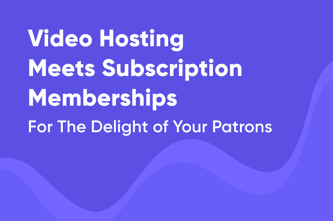 Video Hosting Meets Subscription Memberships, For The Delight of Your Patrons