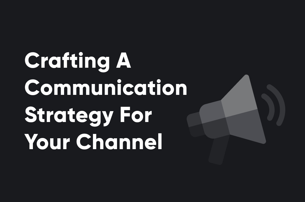 Crafting A Communication Strategy For Your Channel