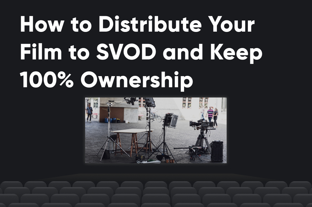 How to Distribute Your Film to SVOD and Keep 100% Ownership