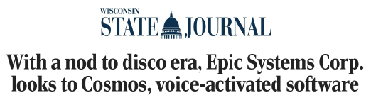 """""""With a nod to disco era, Epic Systems Corp. looks to Cosmos, voice-activated software."""" An article from the Wisconsin State Journal."""