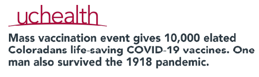 """""""Mass vaccination event gives 10,000 elated Coloradans life-saving COVID-19 vaccines. One man also survived the 1918 pandemic."""" An article from UC Health."""