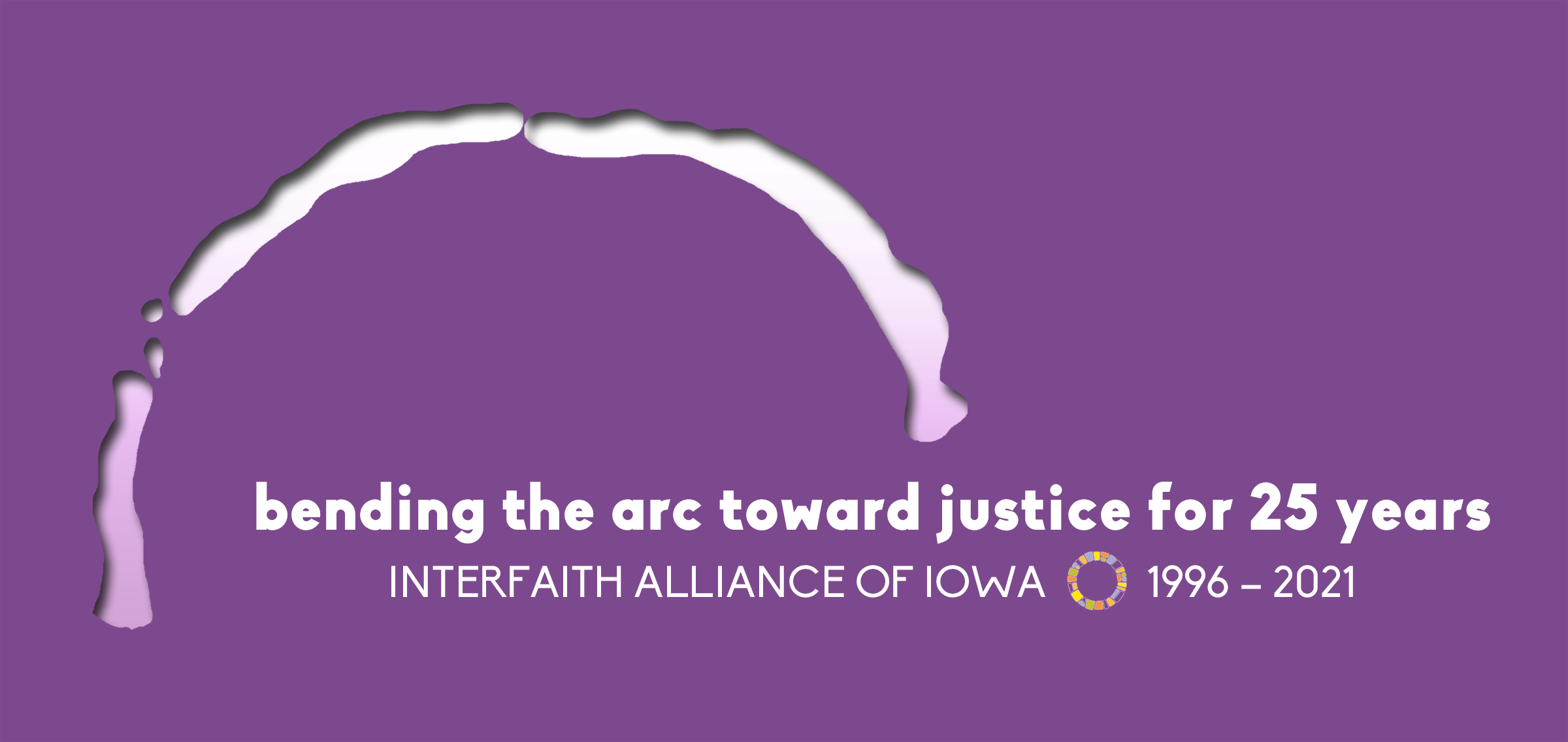 """2021 Annual Award Celebration logo: purple with lighter purple arc shape and words """"bending the arc toward justice for 25 years"""" and """"Interfaith Alliance of Iowa, 1996-2021"""""""