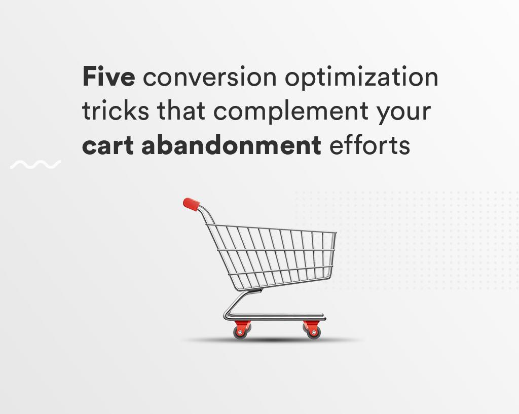 5 conversion optimization tricks that complement your cart abandonment efforts