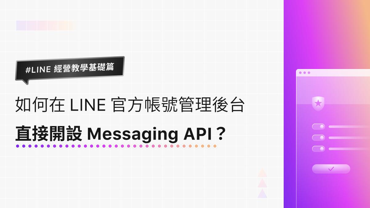 LINE 經營教學基礎篇|如何在 LINE 官方帳號管理後台直接開設 Messaging API?